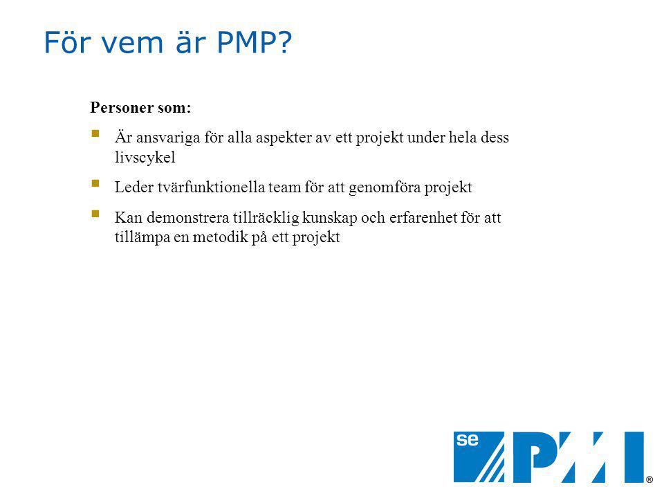 För vem är PMP? Personer som:  Är ansvariga för alla aspekter av ett projekt under hela dess livscykel  Leder tvärfunktionella team för att genomför