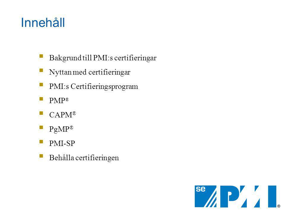 Innehåll  Bakgrund till PMI:s certifieringar  Nyttan med certifieringar  PMI:s Certifieringsprogram  PMP ®  CAPM ®  PgMP ®  PMI-SP  Behålla ce