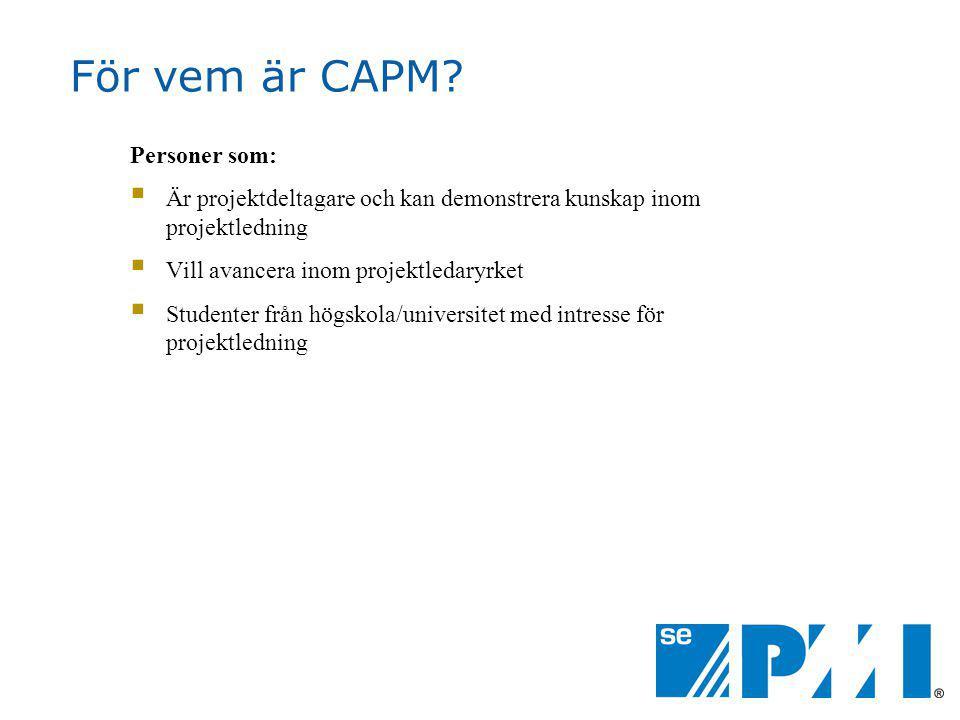 För vem är CAPM? Personer som:  Är projektdeltagare och kan demonstrera kunskap inom projektledning  Vill avancera inom projektledaryrket  Studente