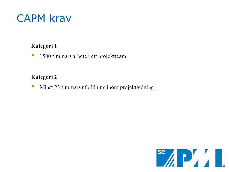 CAPM krav Kategori 1  1500 timmars arbete i ett projektteam. Kategori 2  Minst 23 timmars utbildning inom projektledning.