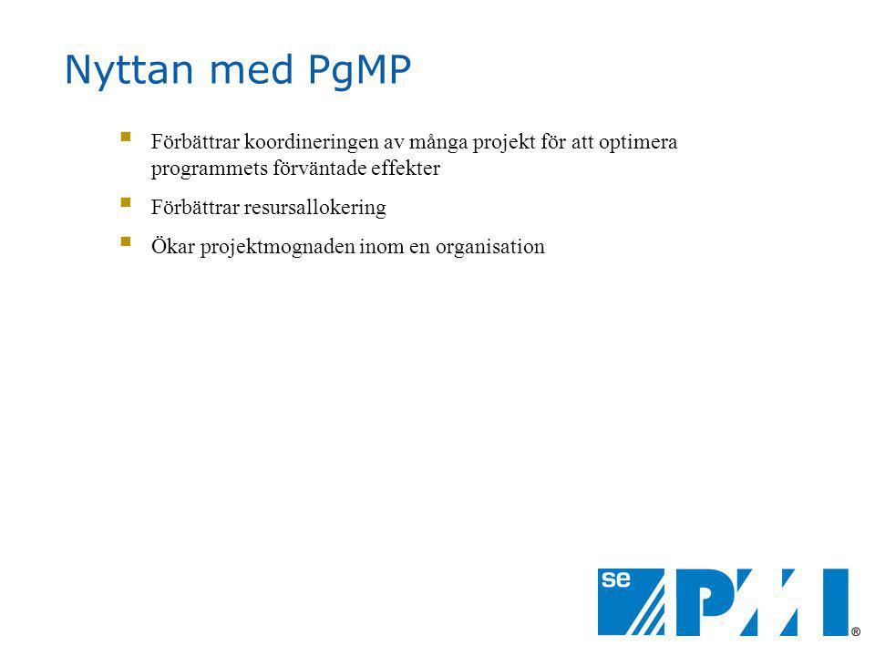 Nyttan med PgMP  Förbättrar koordineringen av många projekt för att optimera programmets förväntade effekter  Förbättrar resursallokering  Ökar projektmognaden inom en organisation