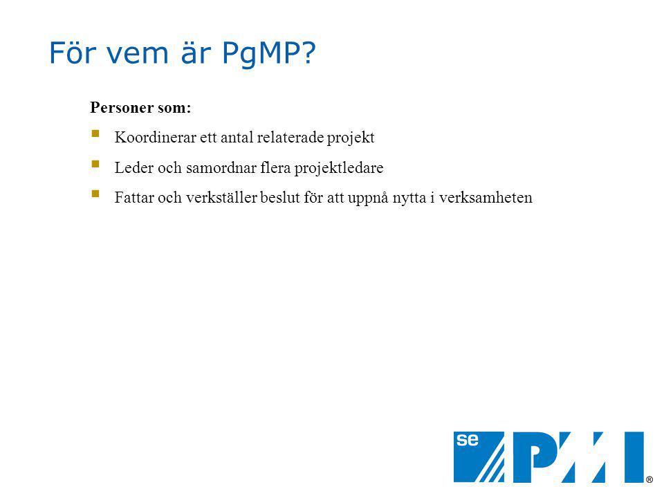 För vem är PgMP? Personer som:  Koordinerar ett antal relaterade projekt  Leder och samordnar flera projektledare  Fattar och verkställer beslut fö