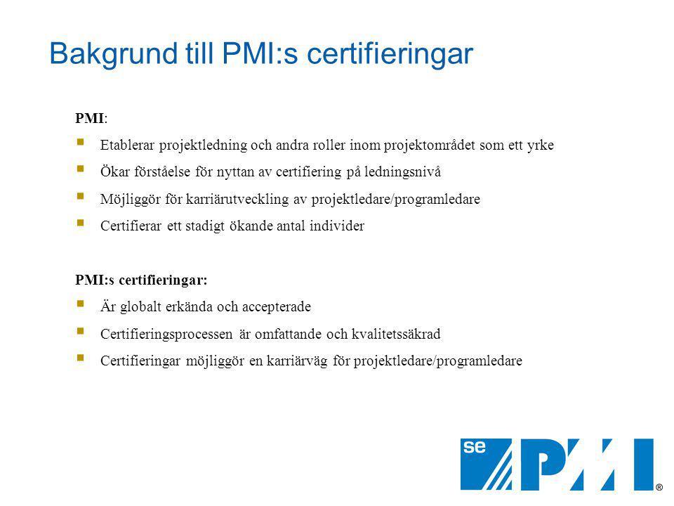 Bakgrund till PMI:s certifieringar PMI:  Etablerar projektledning och andra roller inom projektområdet som ett yrke  Ökar förståelse för nyttan av certifiering på ledningsnivå  Möjliggör för karriärutveckling av projektledare/programledare  Certifierar ett stadigt ökande antal individer PMI:s certifieringar:  Är globalt erkända och accepterade  Certifieringsprocessen är omfattande och kvalitetssäkrad  Certifieringar möjliggör en karriärväg för projektledare/programledare
