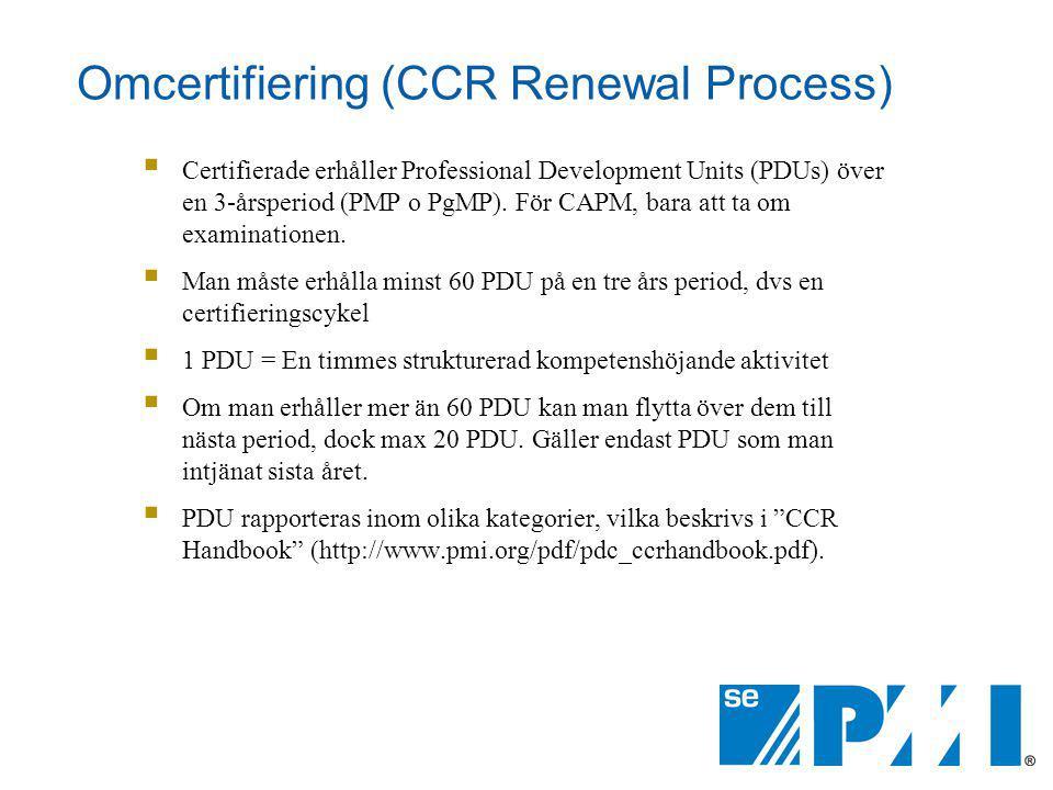 Omcertifiering (CCR Renewal Process)  Certifierade erhåller Professional Development Units (PDUs) över en 3-årsperiod (PMP o PgMP). För CAPM, bara at