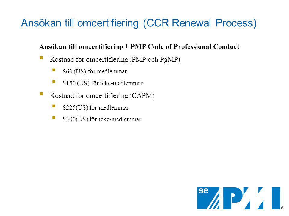 Ansökan till omcertifiering (CCR Renewal Process) Ansökan till omcertifiering + PMP Code of Professional Conduct  Kostnad för omcertifiering (PMP och PgMP)  $60 (US) för medlemmar  $150 (US) för icke-medlemmar  Kostnad för omcertifiering (CAPM)  $225(US) för medlemmar  $300(US) för icke-medlemmar