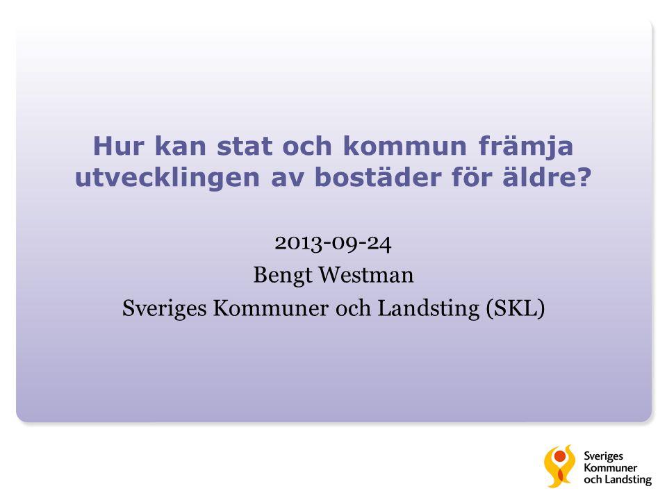 Hur kan stat och kommun främja utvecklingen av bostäder för äldre? 2013-09-24 Bengt Westman Sveriges Kommuner och Landsting (SKL)
