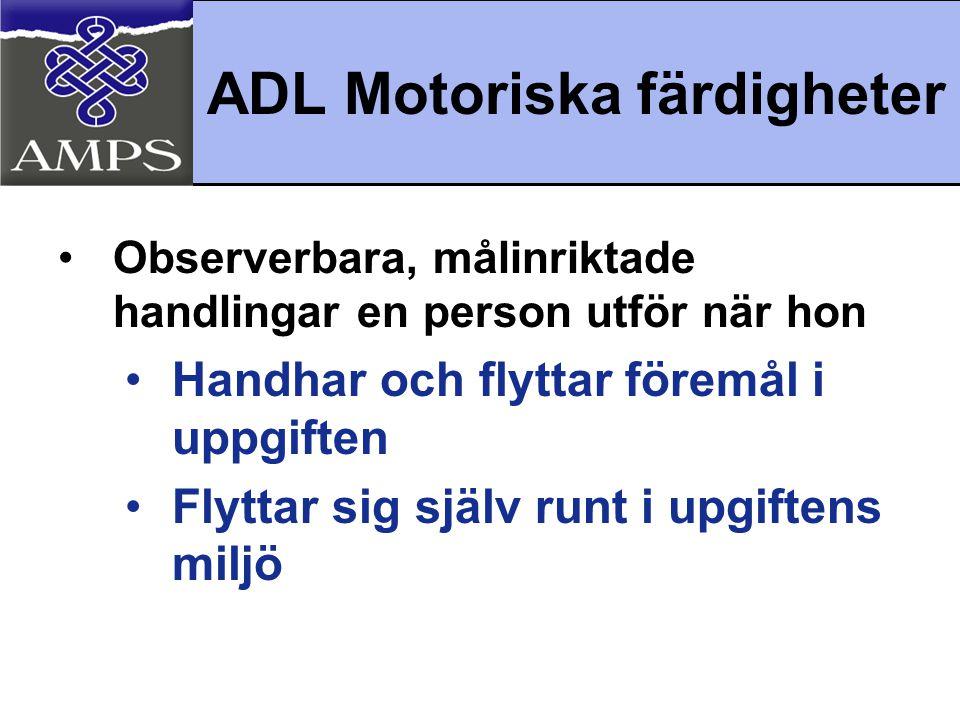 ADL Motoriska färdigheter •Observerbara, målinriktade handlingar en person utför när hon •Handhar och flyttar föremål i uppgiften •Flyttar sig själv r