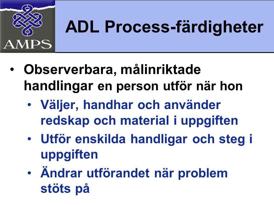 ADL Process-färdigheter •Observerbara, målinriktade handlingar en person utför när hon •Väljer, handhar och använder redskap och material i uppgiften