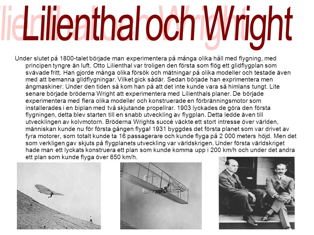 Under slutet på 1800-talet började man experimentera på många olika håll med flygning, med principen tyngre än luft. Otto Lilienthal var troligen den