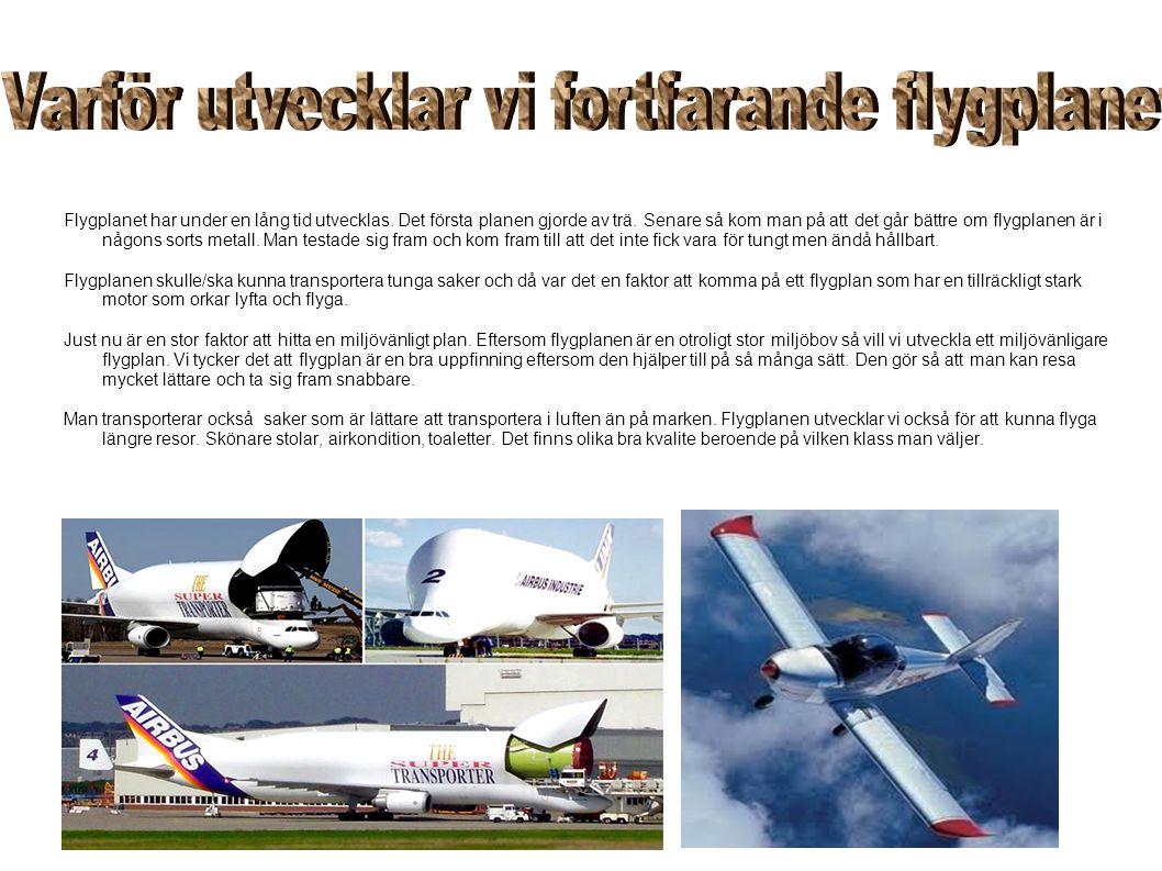 Flygplanet har under en lång tid utvecklas. Det första planen gjorde av trä. Senare så kom man på att det går bättre om flygplanen är i någons sorts m