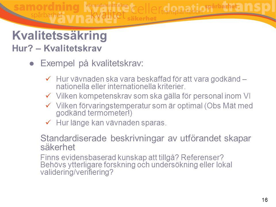 16 Kvalitetssäkring Hur? – Kvalitetskrav ●Exempel på kvalitetskrav:  Hur vävnaden ska vara beskaffad för att vara godkänd – nationella eller internat