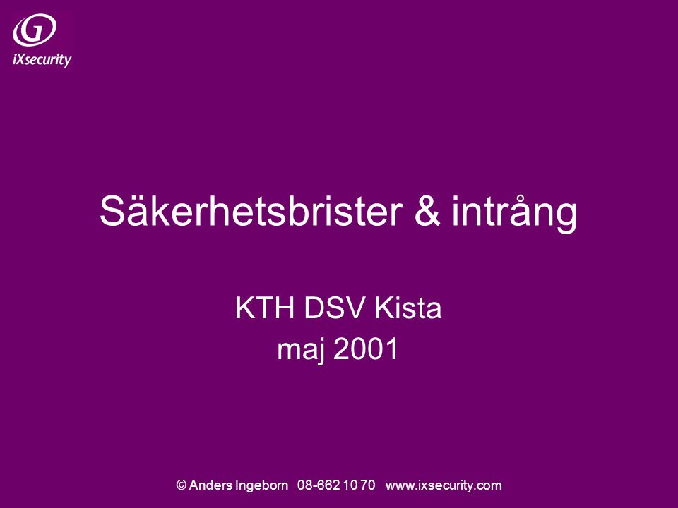 © Anders Ingeborn 08-662 10 70 www.ixsecurity.com Säkerhetsbrister & intrång KTH DSV Kista maj 2001