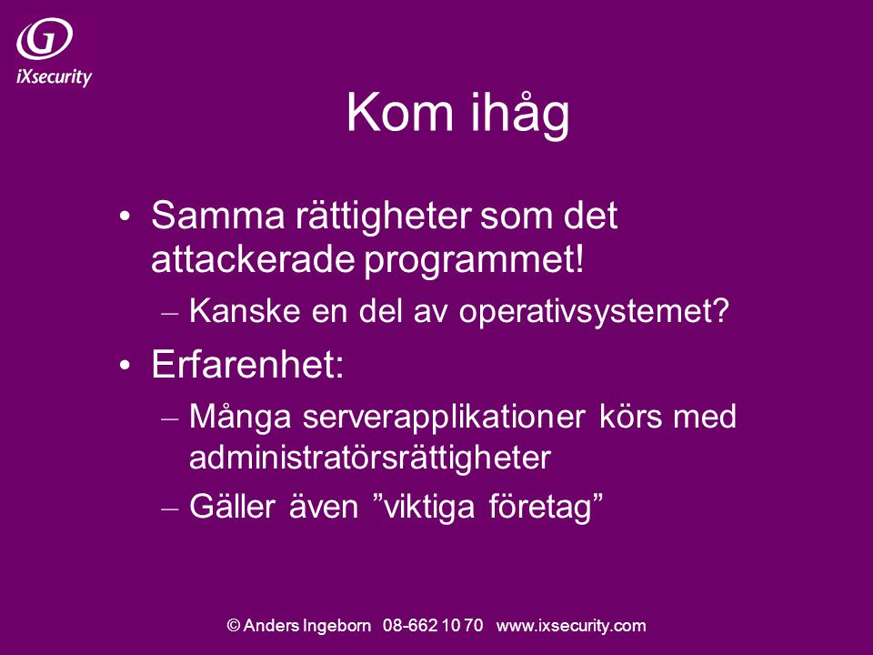 © Anders Ingeborn 08-662 10 70 www.ixsecurity.com Kom ihåg • Samma rättigheter som det attackerade programmet.