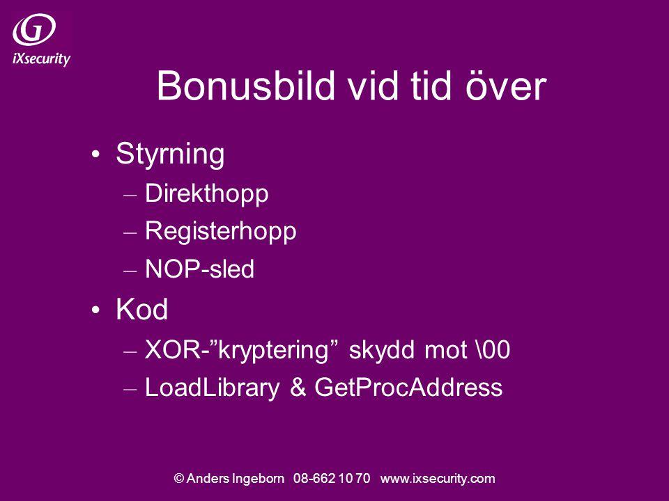 © Anders Ingeborn 08-662 10 70 www.ixsecurity.com Bonusbild vid tid över • Styrning – Direkthopp – Registerhopp – NOP-sled • Kod – XOR- kryptering skydd mot \00 – LoadLibrary & GetProcAddress