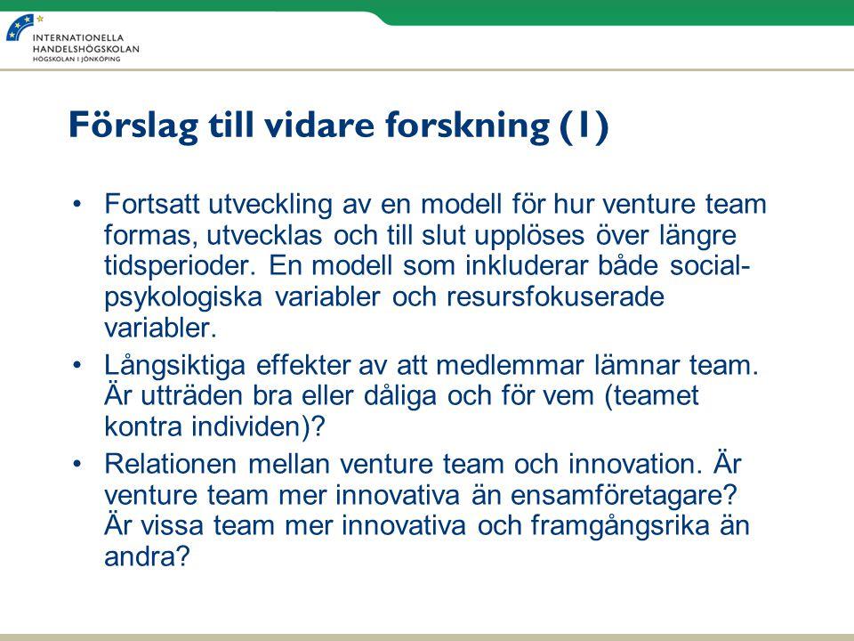 Förslag till vidare forskning (1) •Fortsatt utveckling av en modell för hur venture team formas, utvecklas och till slut upplöses över längre tidsperi