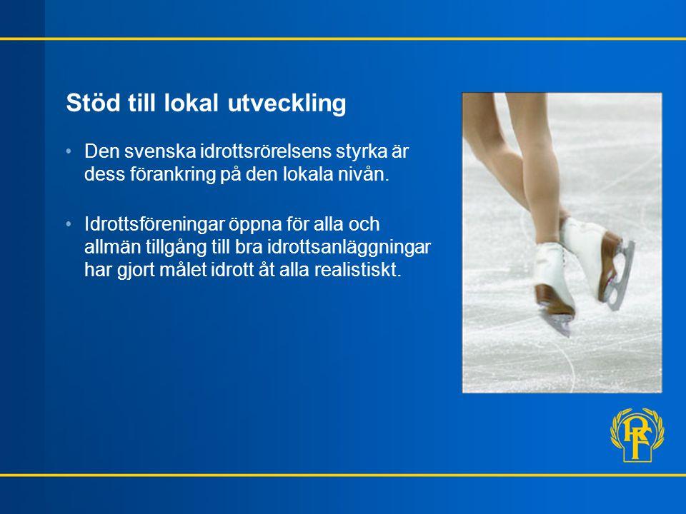 Stöd till lokal utveckling •Den svenska idrottsrörelsens styrka är dess förankring på den lokala nivån. •Idrottsföreningar öppna för alla och allmän t