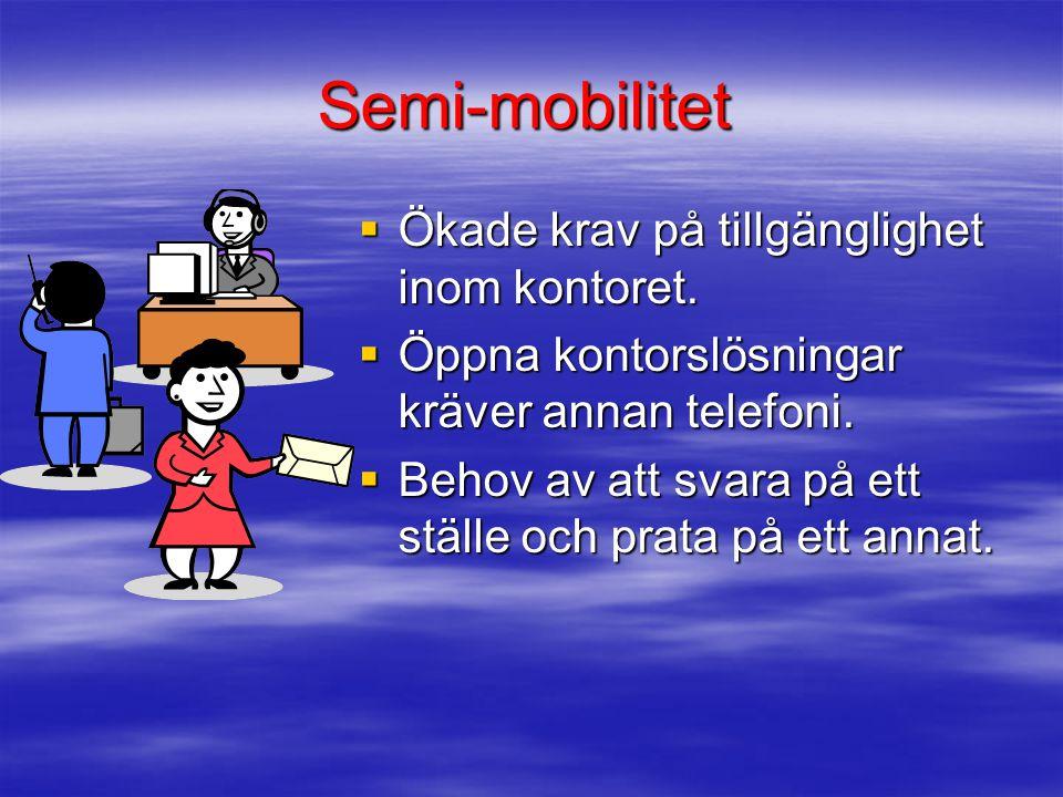 Semi-mobilitet  Ökade krav på tillgänglighet inom kontoret.  Öppna kontorslösningar kräver annan telefoni.  Behov av att svara på ett ställe och pr