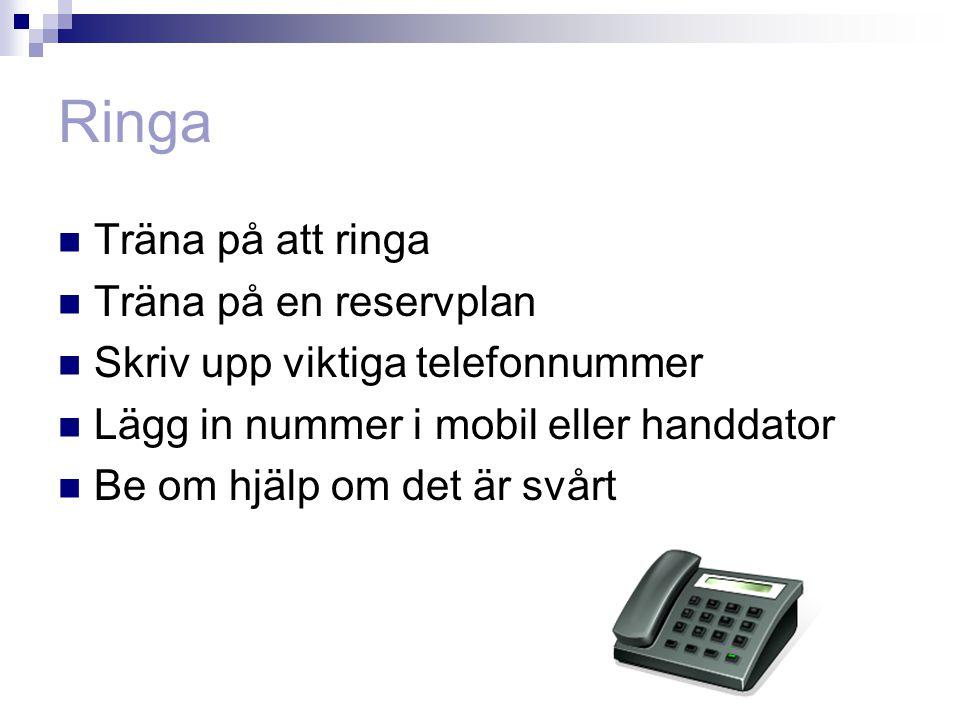 Ringa  Träna på att ringa  Träna på en reservplan  Skriv upp viktiga telefonnummer  Lägg in nummer i mobil eller handdator  Be om hjälp om det är svårt
