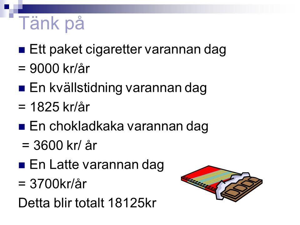 Tänk på  Ett paket cigaretter varannan dag = 9000 kr/år  En kvällstidning varannan dag = 1825 kr/år  En chokladkaka varannan dag = 3600 kr/ år  En Latte varannan dag = 3700kr/år Detta blir totalt 18125kr