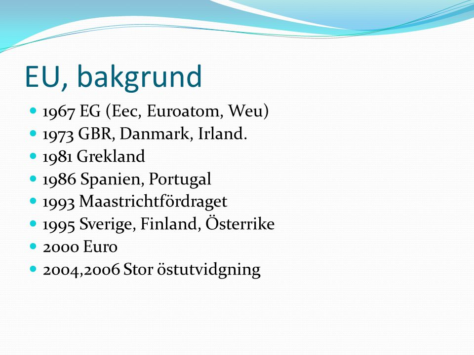 EU, bakgrund  1967 EG (Eec, Euroatom, Weu)  1973 GBR, Danmark, Irland.  1981 Grekland  1986 Spanien, Portugal  1993 Maastrichtfördraget  1995 Sv