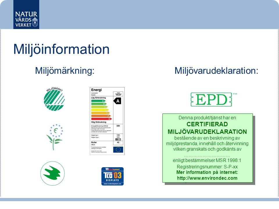 Miljömärkning:Miljövarudeklaration: Denna produkt/tjänst har en CERTIFIERAD MILJÖVARUDEKLARATION bestående av en beskrivning av miljöprestanda, innehåll och återvinning vilken granskats och godkänts av ………………………… enligt bestämmelser MSR 1998:1 Registreringsnummer: S-P-xx Mer information på internet: http://www.environdec.com Denna produkt/tjänst har en CERTIFIERAD MILJÖVARUDEKLARATION bestående av en beskrivning av miljöprestanda, innehåll och återvinning vilken granskats och godkänts av ………………………… enligt bestämmelser MSR 1998:1 Registreringsnummer: S-P-xx Mer information på internet: http://www.environdec.com Miljöinformation