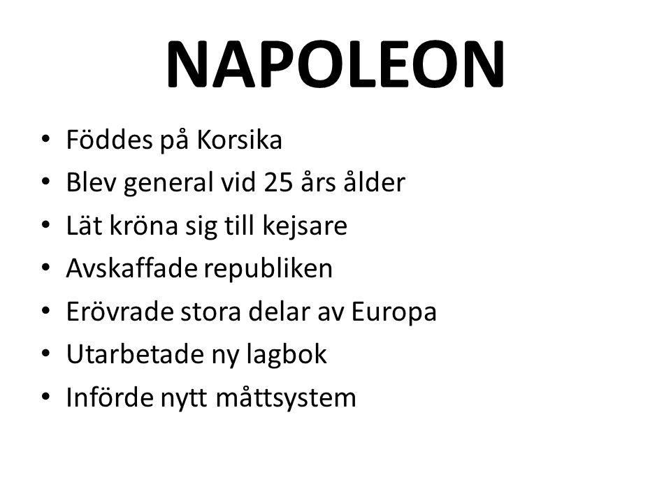 NAPOLEON • Föddes på Korsika • Blev general vid 25 års ålder • Lät kröna sig till kejsare • Avskaffade republiken • Erövrade stora delar av Europa • U