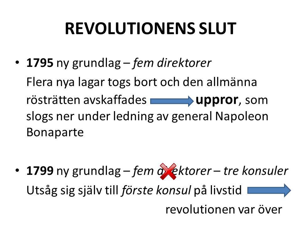 REVOLUTIONENS SLUT • 1795 ny grundlag – fem direktorer Flera nya lagar togs bort och den allmänna rösträtten avskaffades uppror, som slogs ner under l