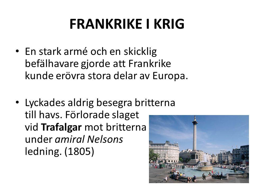 FRANKRIKE I KRIG • En stark armé och en skicklig befälhavare gjorde att Frankrike kunde erövra stora delar av Europa. • Lyckades aldrig besegra britte