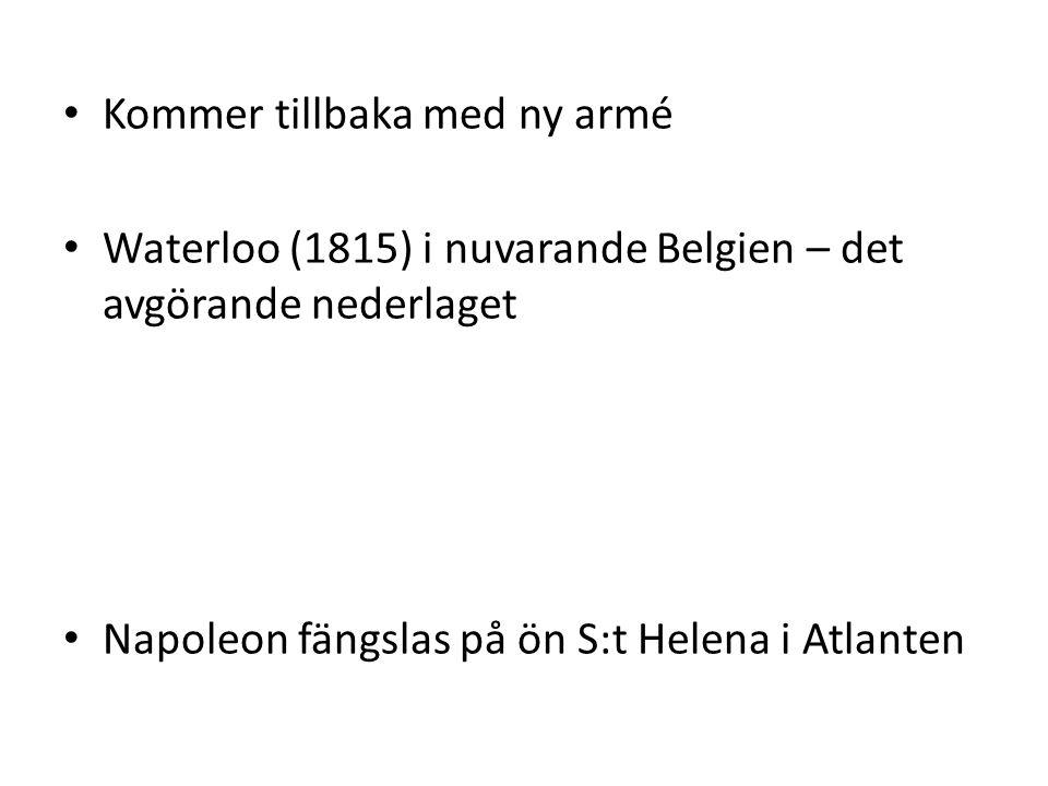 • Kommer tillbaka med ny armé • Waterloo (1815) i nuvarande Belgien – det avgörande nederlaget • Napoleon fängslas på ön S:t Helena i Atlanten
