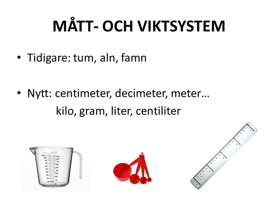 MÅTT- OCH VIKTSYSTEM • Tidigare: tum, aln, famn • Nytt: centimeter, decimeter, meter… kilo, gram, liter, centiliter