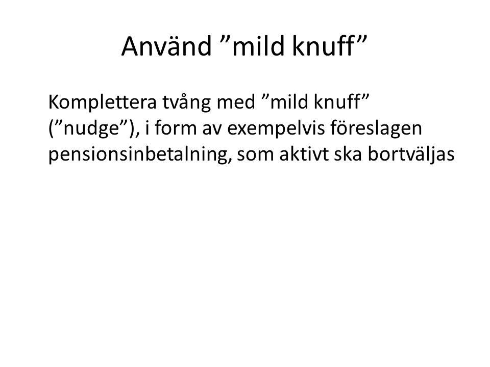 Använd mild knuff Komplettera tvång med mild knuff ( nudge ), i form av exempelvis föreslagen pensionsinbetalning, som aktivt ska bortväljas