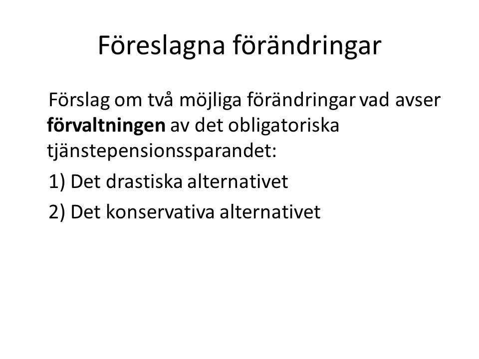 Föreslagna förändringar Förslag om två möjliga förändringar vad avser förvaltningen av det obligatoriska tjänstepensionssparandet: 1) Det drastiska alternativet 2) Det konservativa alternativet