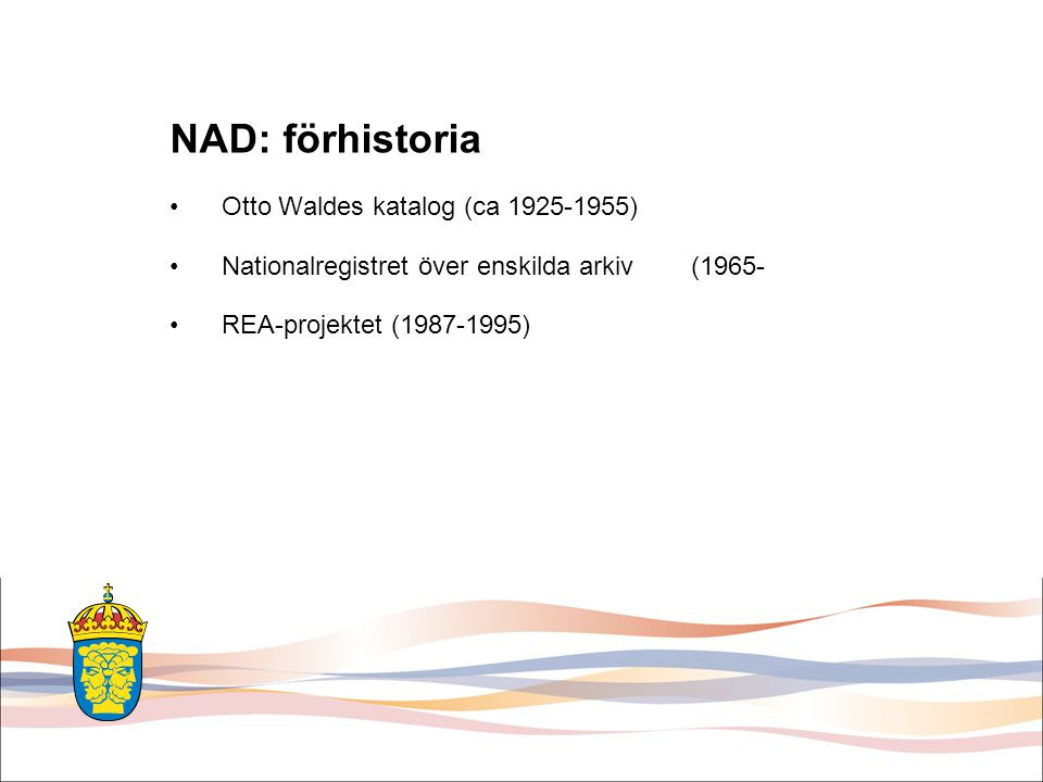 Nationell Arkivdatabas •Öppenhet och minne (SOU 1988:11) •Projekt i Riksarkivet 1991-1993 –Kartläggning –Regelverk (dataelementkatalog) •Cd-rom 1995, 1996, 1998 •Internet sedan 2001 –Nystart 2006