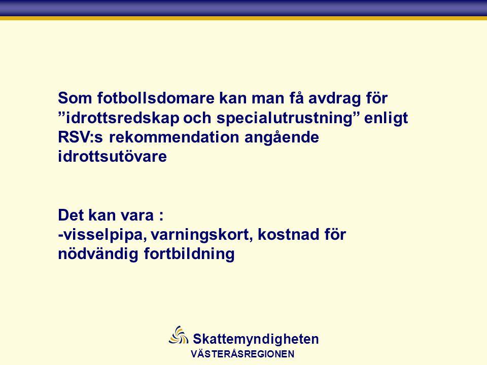 VÄSTERÅSREGIONEN Skattemyndigheten Som fotbollsdomare kan man få avdrag för idrottsredskap och specialutrustning enligt RSV:s rekommendation angående idrottsutövare Det kan vara : -visselpipa, varningskort, kostnad för nödvändig fortbildning