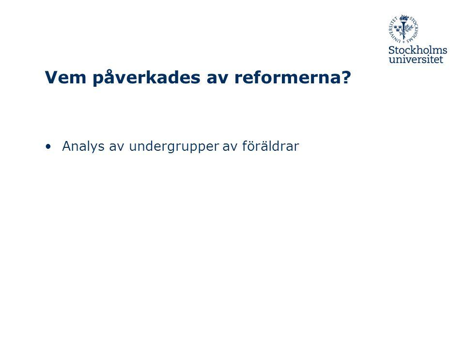 Vem påverkades av reformerna? •Analys av undergrupper av föräldrar