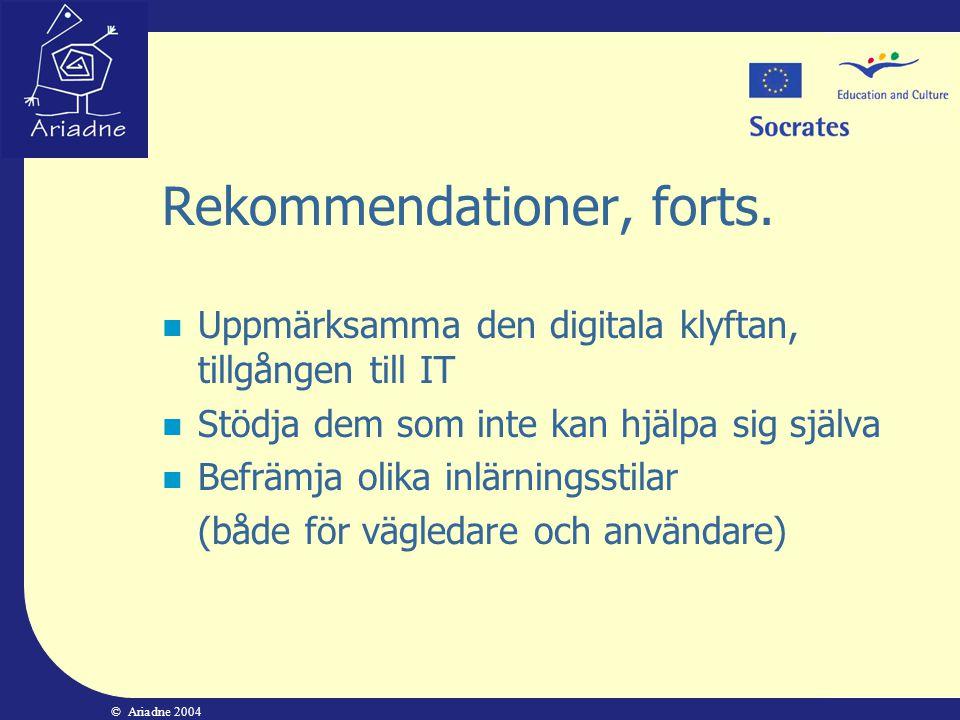 © Ariadne 2004 Rekommendationer, forts.  Uppmärksamma den digitala klyftan, tillgången till IT  Stödja dem som inte kan hjälpa sig själva  Befrämja