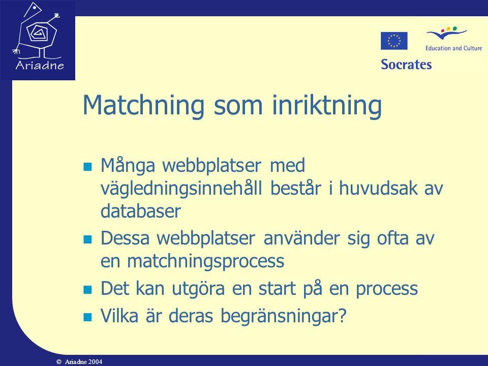 © Ariadne 2004 Matchning som inriktning  Många webbplatser med vägledningsinnehåll består i huvudsak av databaser  Dessa webbplatser använder sig of