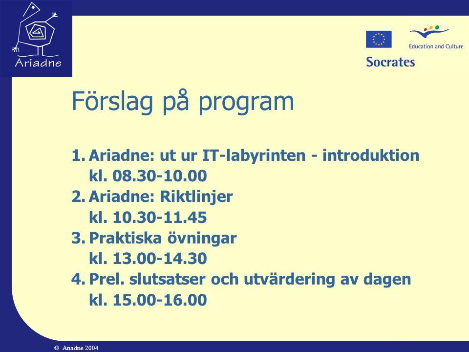 © Ariadne 2004 Förslag på program 1.Ariadne: ut ur IT-labyrinten - introduktion kl. 08.30-10.00 2.Ariadne: Riktlinjer kl. 10.30-11.45 3.Praktiska övni
