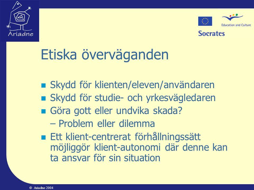 © Ariadne 2004 Etiska överväganden  Skydd för klienten/eleven/användaren  Skydd för studie- och yrkesvägledaren  Göra gott eller undvika skada? – P