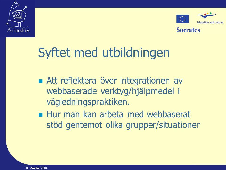 © Ariadne 2004 Syftet med utbildningen  Att reflektera över integrationen av webbaserade verktyg/hjälpmedel i vägledningspraktiken.  Hur man kan arb