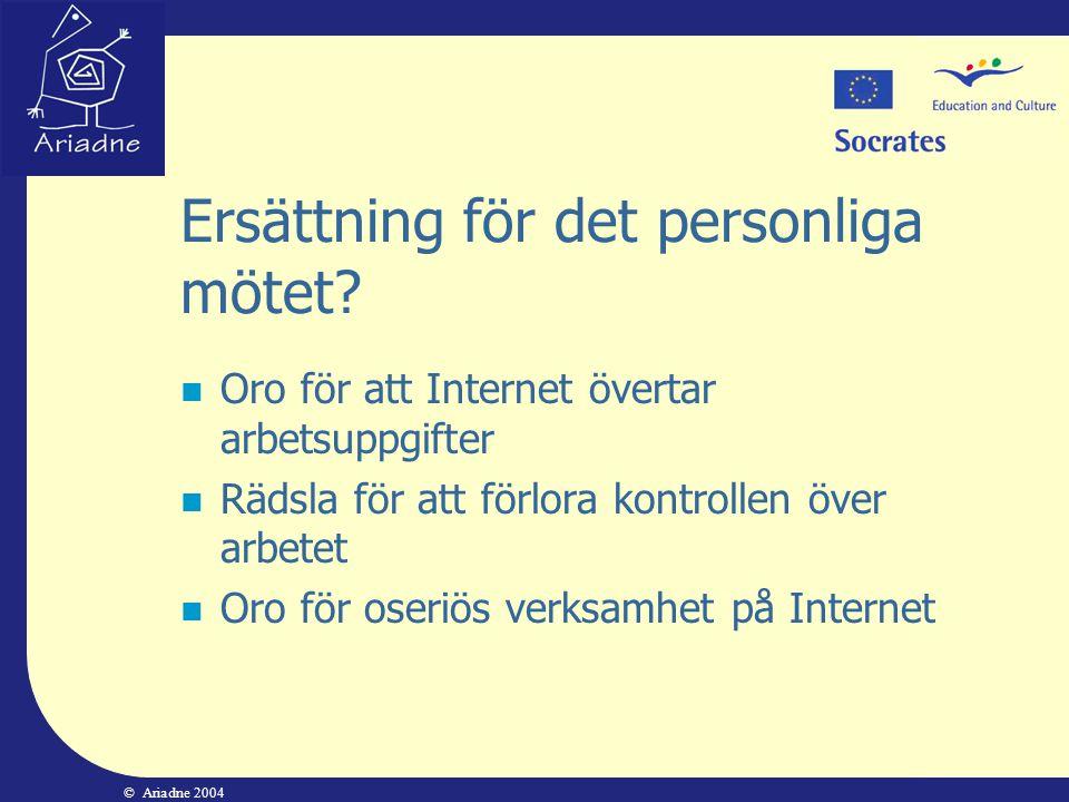 © Ariadne 2004 Ersättning för det personliga mötet?  Oro för att Internet övertar arbetsuppgifter  Rädsla för att förlora kontrollen över arbetet 