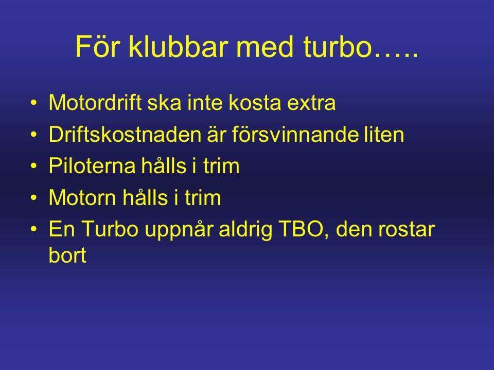 För klubbar med turbo….. •Motordrift ska inte kosta extra •Driftskostnaden är försvinnande liten •Piloterna hålls i trim •Motorn hålls i trim •En Turb