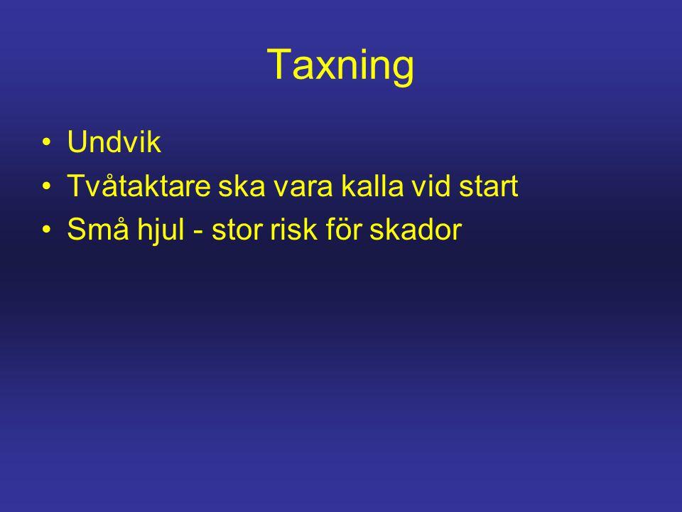 Taxning •Undvik •Tvåtaktare ska vara kalla vid start •Små hjul - stor risk för skador