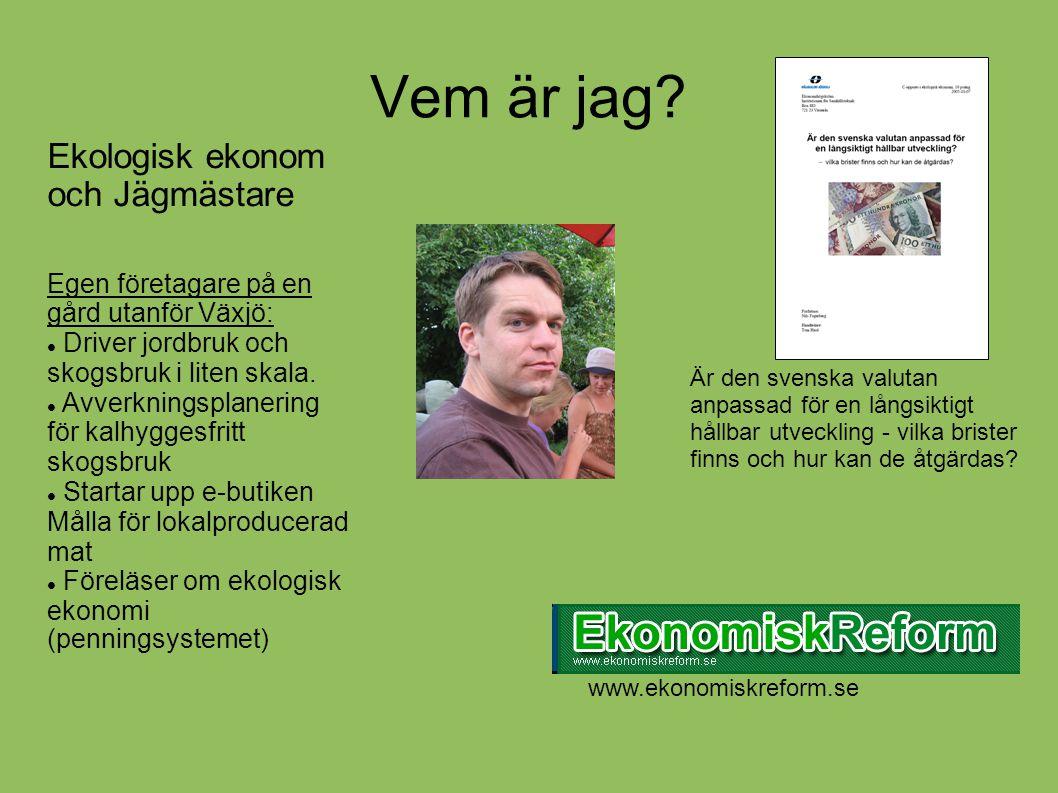 Vem är jag? Ekologisk ekonom och Jägmästare Egen företagare på en gård utanför Växjö:  Driver jordbruk och skogsbruk i liten skala.  Avverkningsplan