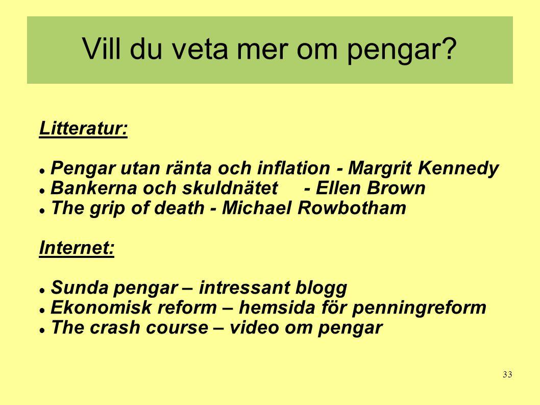33 Vill du veta mer om pengar? Litteratur:  Pengar utan ränta och inflation - Margrit Kennedy  Bankerna och skuldnätet - Ellen Brown  The grip of d