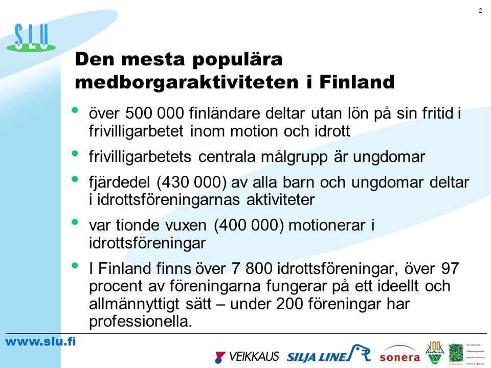 www.slu.fi 2 Den mesta populära medborgaraktiviteten i Finland • över 500 000 finländare deltar utan lön på sin fritid i frivilligarbetet inom motion och idrott • frivilligarbetets centrala målgrupp är ungdomar • fjärdedel (430 000) av alla barn och ungdomar deltar i idrottsföreningarnas aktiviteter • var tionde vuxen (400 000) motionerar i idrottsföreningar • I Finland finns över 7 800 idrottsföreningar, över 97 procent av föreningarna fungerar på ett ideellt och allmännyttigt sätt – under 200 föreningar har professionella.