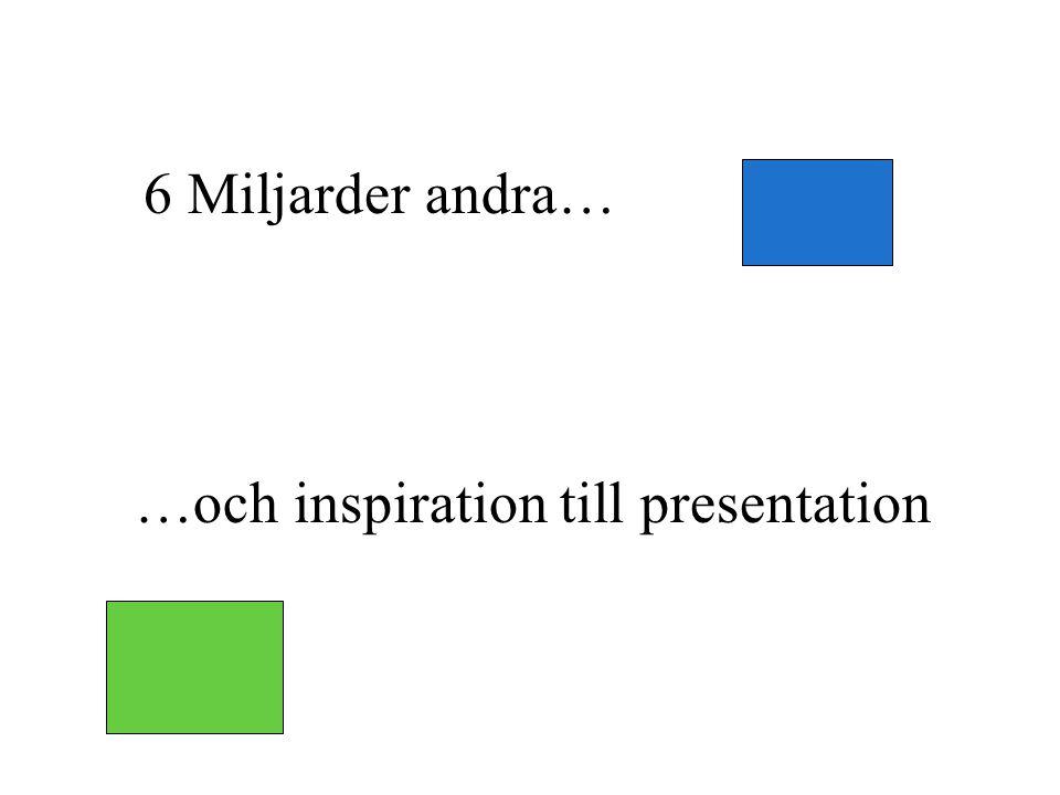 6 Miljarder andra… …och inspiration till presentation