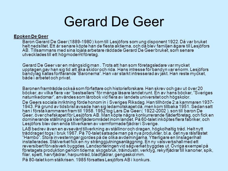 Gerard De Geer Epoken De Geer Baron Gerard De Geer (1889-1980 ) kom till Lesjöfors som ung disponent 1922. Då var bruket helt nedslitet. Ett år senare