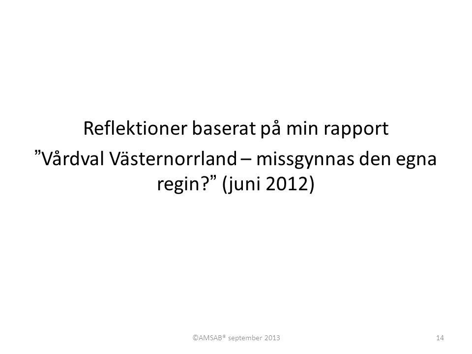 Reflektioner baserat på min rapport Vårdval Västernorrland – missgynnas den egna regin (juni 2012) 14©AMSAB® september 2013