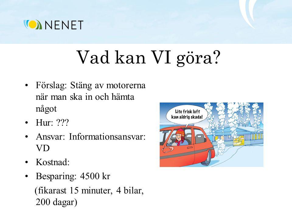 Vad kan VI göra? •Förslag: Stäng av motorerna när man ska in och hämta något •Hur: ??? •Ansvar: Informationsansvar: VD •Kostnad: •Besparing: 4500 kr (